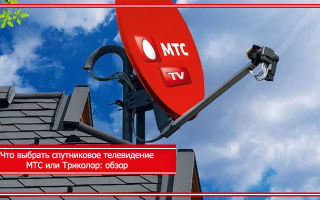Что выбрать спутниковое телевидение МТС или Триколор: обзор